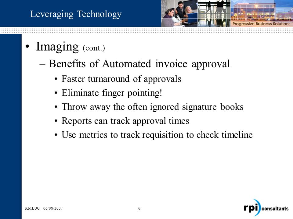 KMLUG - 06/08/20076 Imaging (cont.) –Benefits of Automated invoice approval Faster turnaround of approvals Eliminate finger pointing.