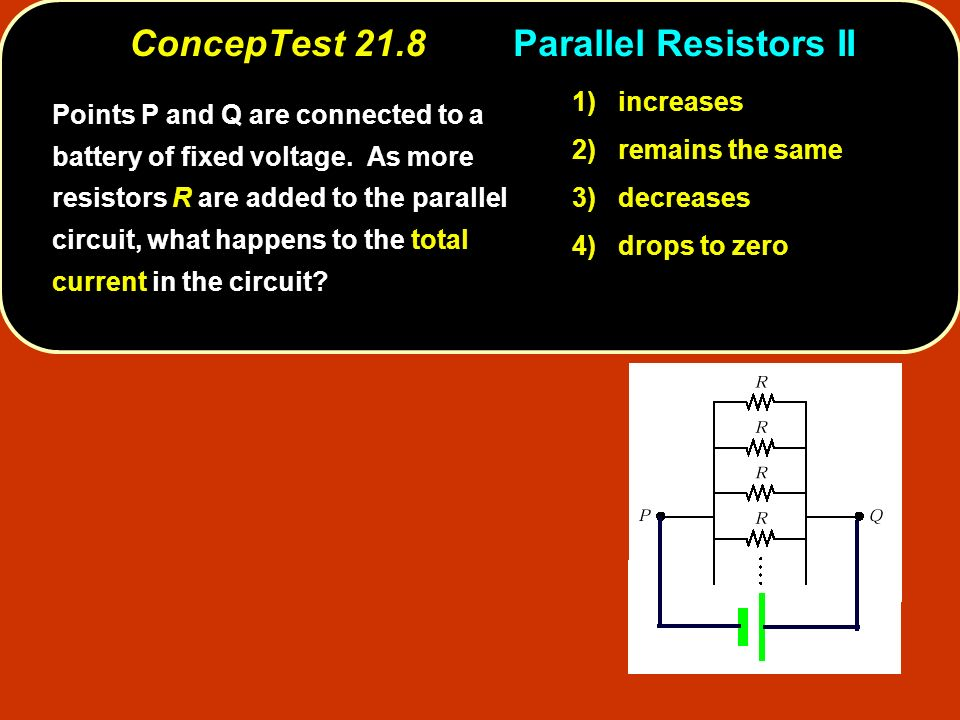 ConcepTest 21.8Parallel Resistors II 1) increases 2) remains the same 3) decreases 4) drops to zero Points P and Q are connected to a battery of fixed voltage.