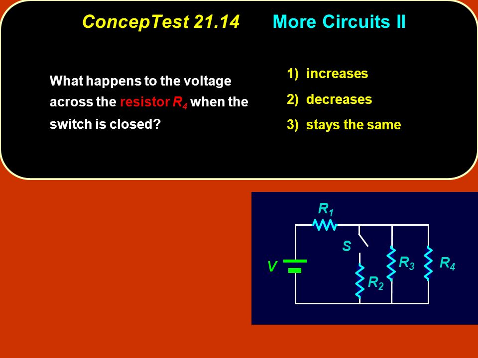 ConcepTest 21.14More Circuits II increases 1) increases decreases 2) decreases stays the same 3) stays the same V R1R1 R3R3 R4R4 R2R2 S What happens to the voltage across the resistor R 4 when the switch is closed