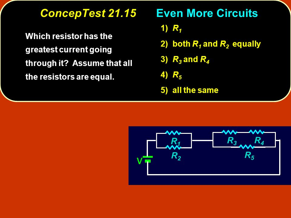 ConcepTest 21.15ircuits ConcepTest 21.15Even More Circuits Which resistor has the greatest current going through it.