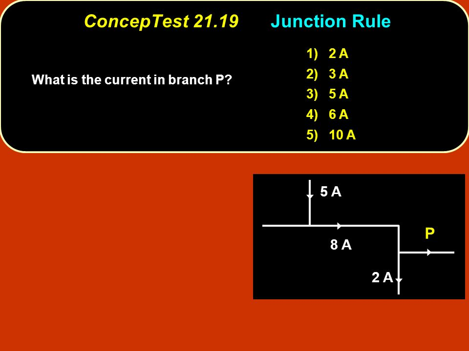 ConcepTest 21.19Junction Rule ConcepTest 21.19 Junction Rule 1) 2 A 2) 3 A 3) 5 A 4) 6 A 5) 10 A 5 A 8 A 2 A P What is the current in branch P?