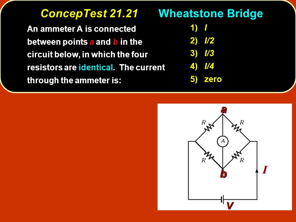 ConcepTest 21.21Wheatstone Bridge 1) I 2) I/2 3) I/3 4) I/4 5) zero An ammeter A is connected between points a and b in the circuit below, in which the four resistors are identical.