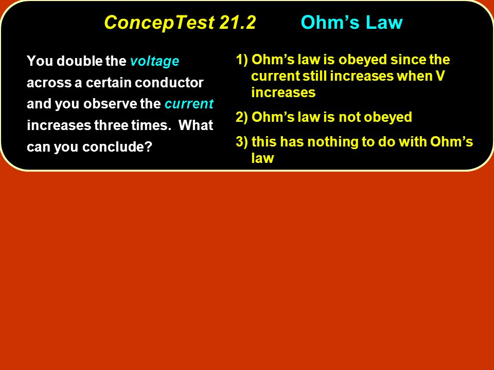 Ohms law is obeyed since the current still increases when V increases 1) Ohms law is obeyed since the current still increases when V increases Ohms law is not obeyed 2) Ohms law is not obeyed this has nothing to do with Ohms law 3) this has nothing to do with Ohms law ConcepTest 21.2Ohms Law You double the voltage across a certain conductor and you observe the current increases three times.