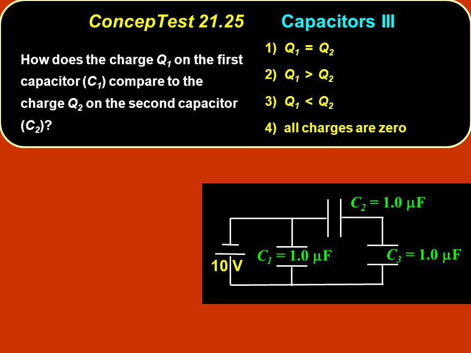 ConcepTest 21.25Capacitors III ConcepTest 21.25 Capacitors III C 1 = 1.0 F C 3 = 1.0 F C 2 = 1.0 F 10 V 1) Q 1 = Q 2 2) Q 1 > Q 2 3) Q 1 < Q 2 4) all charges are zero How does the charge Q 1 on the first capacitor (C 1 ) compare to the charge Q 2 on the second capacitor (C 2 )