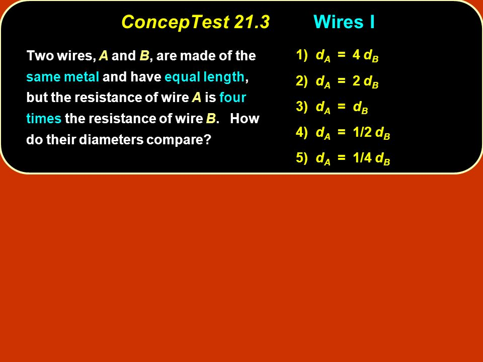 ConcepTest 21.3Wires I Two wires, A and B, are made of the same metal and have equal length, but the resistance of wire A is four times the resistance of wire B.