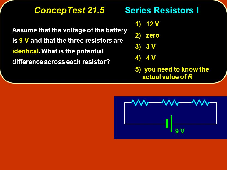 ConcepTest 21.5Series Resistors I 9 V Assume that the voltage of the battery is 9 V and that the three resistors are identical.