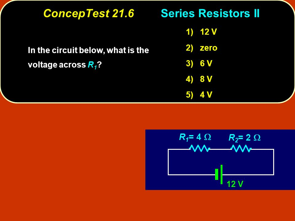 ConcepTest 21.6Series Resistors II 12 V R 1 = 4 R 2 = 2 In the circuit below, what is the voltage across .