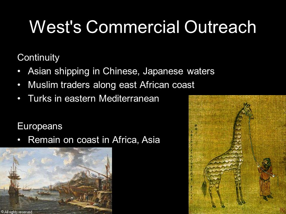 West's Commercial Outreach Continuity Asian shipping in Chinese, Japanese waters Muslim traders along east African coast Turks in eastern Mediterranea