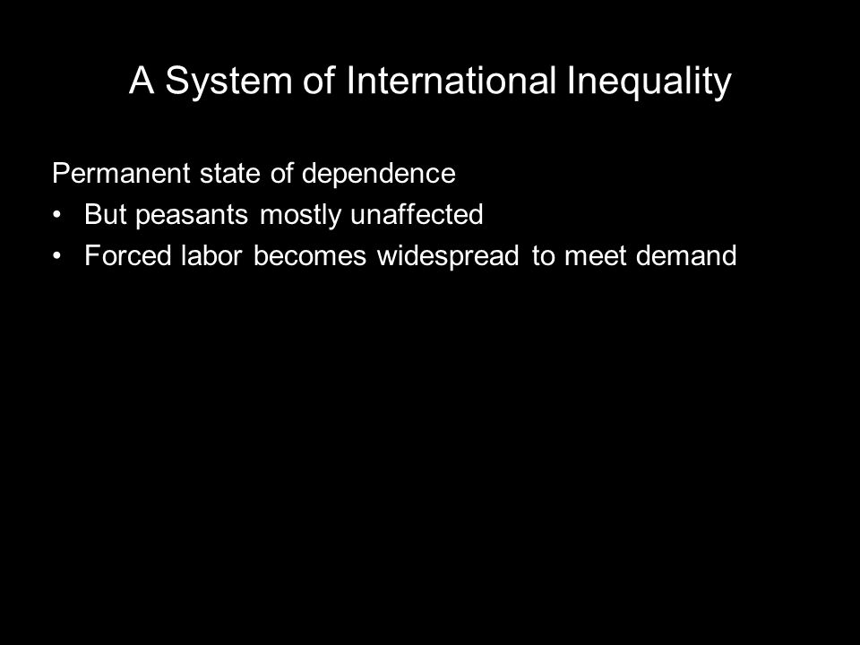 A System of International Inequality Permanent state of dependence But peasants mostly unaffected Forced labor becomes widespread to meet demand
