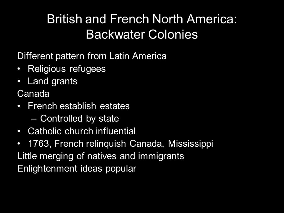 British and French North America: Backwater Colonies Different pattern from Latin America Religious refugees Land grants Canada French establish estat