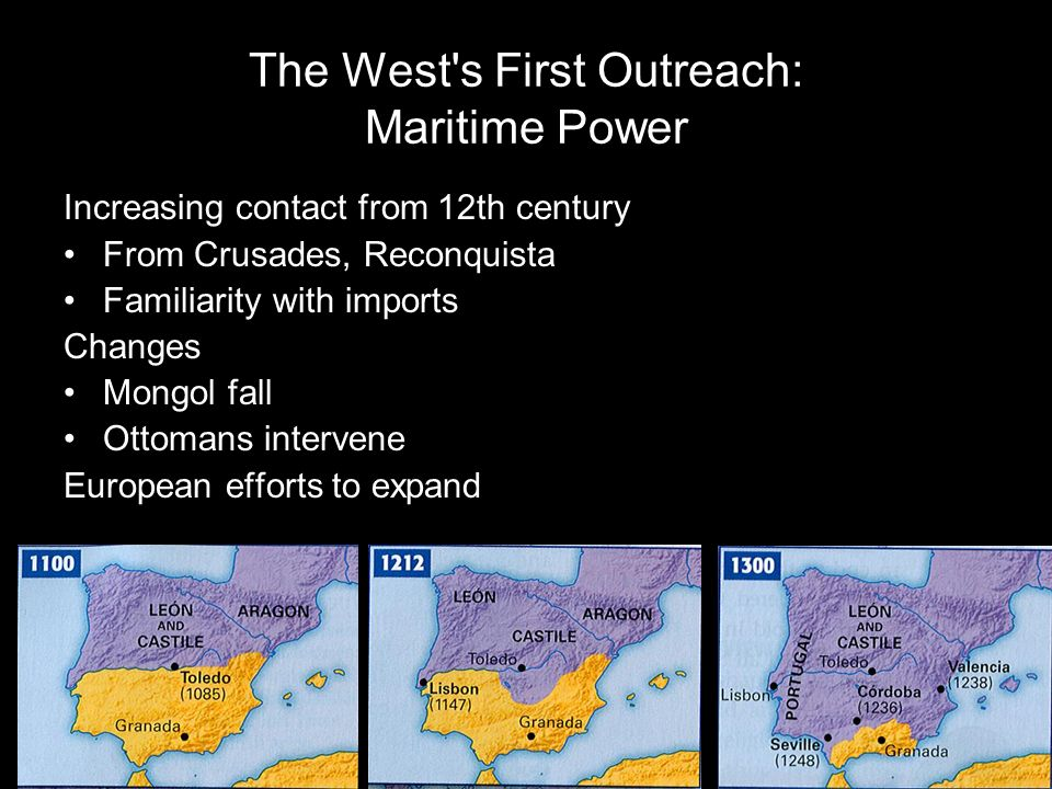 The West's First Outreach: Maritime Power Increasing contact from 12th century From Crusades, Reconquista Familiarity with imports Changes Mongol fall