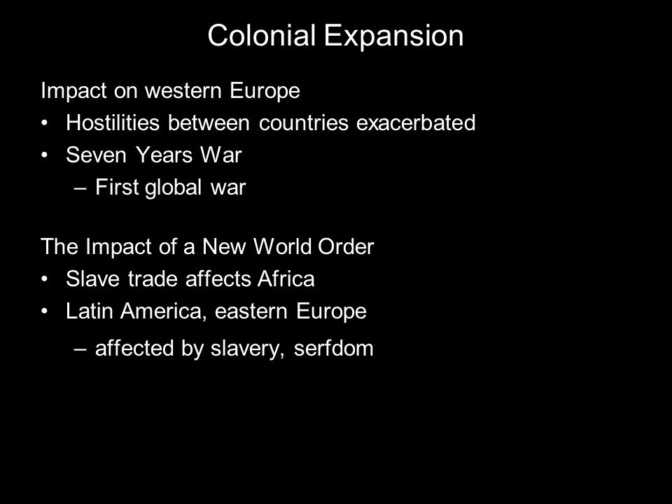 Colonial Expansion Impact on western Europe Hostilities between countries exacerbated Seven Years War –First global war The Impact of a New World Orde