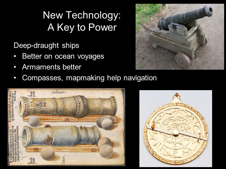 New Technology: A Key to Power Deep-draught ships Better on ocean voyages Armaments better Compasses, mapmaking help navigation