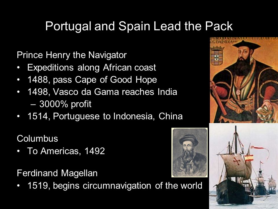 Portugal and Spain Lead the Pack Prince Henry the Navigator Expeditions along African coast 1488, pass Cape of Good Hope 1498, Vasco da Gama reaches I