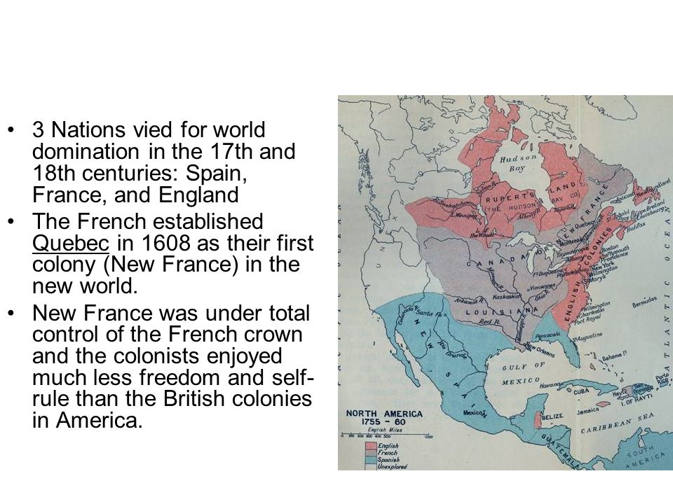 3 Nations vied for world domination in the 17th and 18th centuries: Spain, France, and England The French established Quebec in 1608 as their first co
