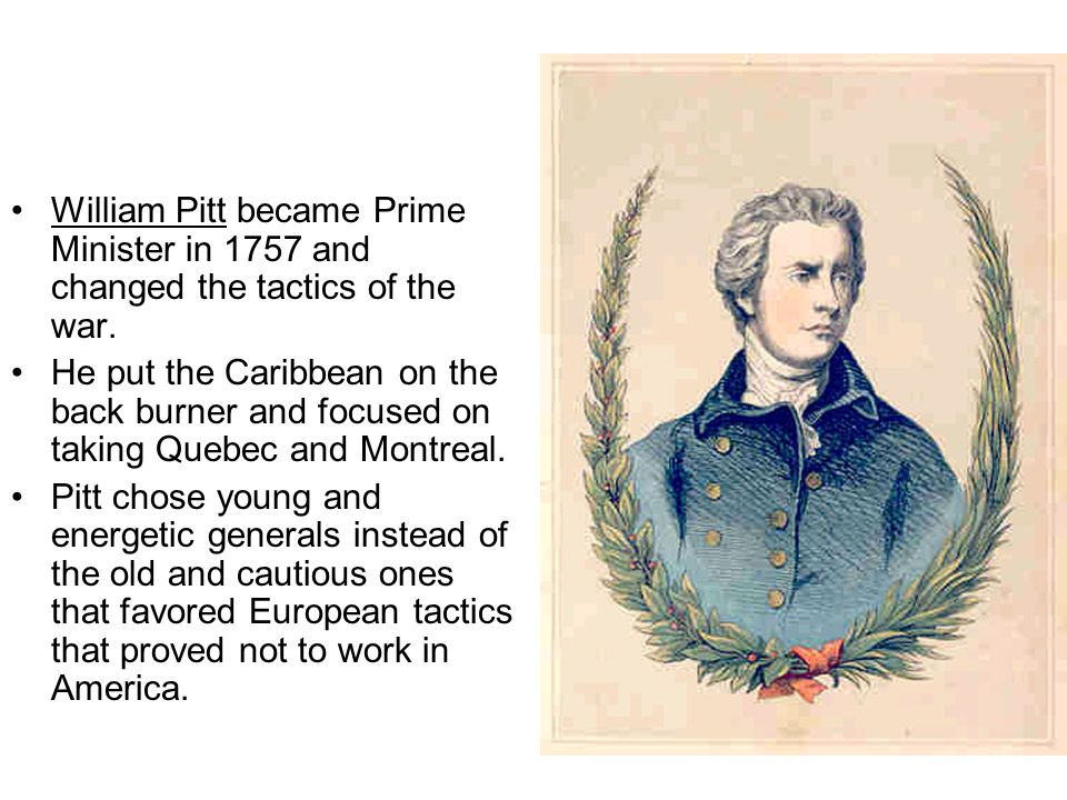 William Pitt became Prime Minister in 1757 and changed the tactics of the war. He put the Caribbean on the back burner and focused on taking Quebec an