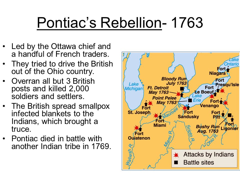 Pontiacs Rebellion- 1763 Led by the Ottawa chief and a handful of French traders. They tried to drive the British out of the Ohio country. Overran all