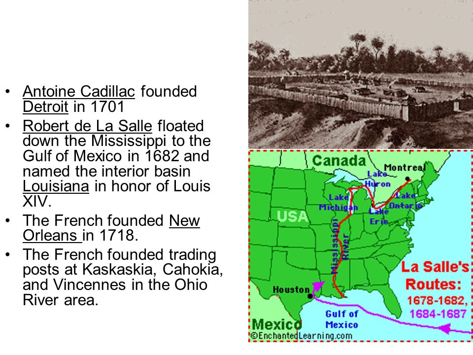 Antoine Cadillac founded Detroit in 1701 Robert de La Salle floated down the Mississippi to the Gulf of Mexico in 1682 and named the interior basin Lo