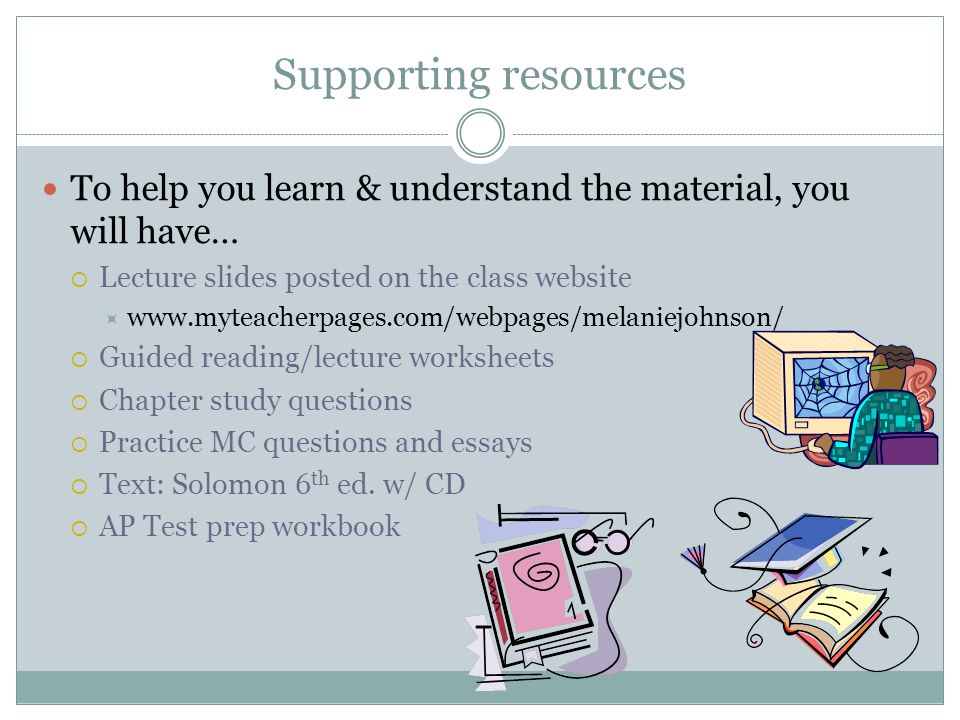 Supporting resources To help you learn & understand the material, you will have… Lecture slides posted on the class website www.myteacherpages.com/webpages/melaniejohnson/ Guided reading/lecture worksheets Chapter study questions Practice MC questions and essays Text: Solomon 6 th ed.
