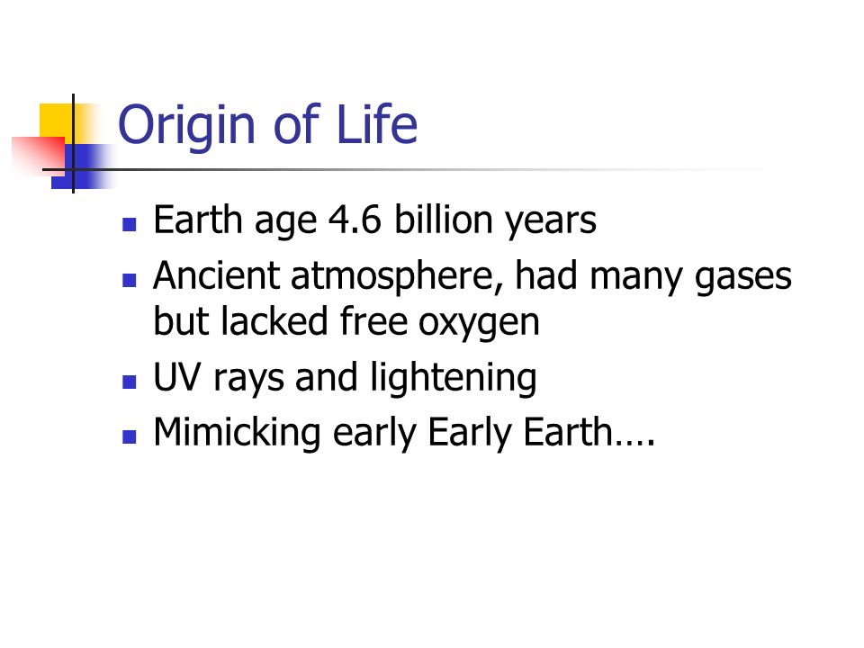 Origin of Life Earth age 4.6 billion years Ancient atmosphere, had many gases but lacked free oxygen UV rays and lightening Mimicking early Early Eart