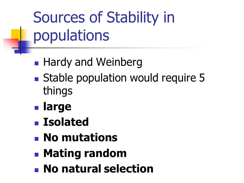 Sources of Stability in populations Hardy and Weinberg Stable population would require 5 things large Isolated No mutations Mating random No natural s
