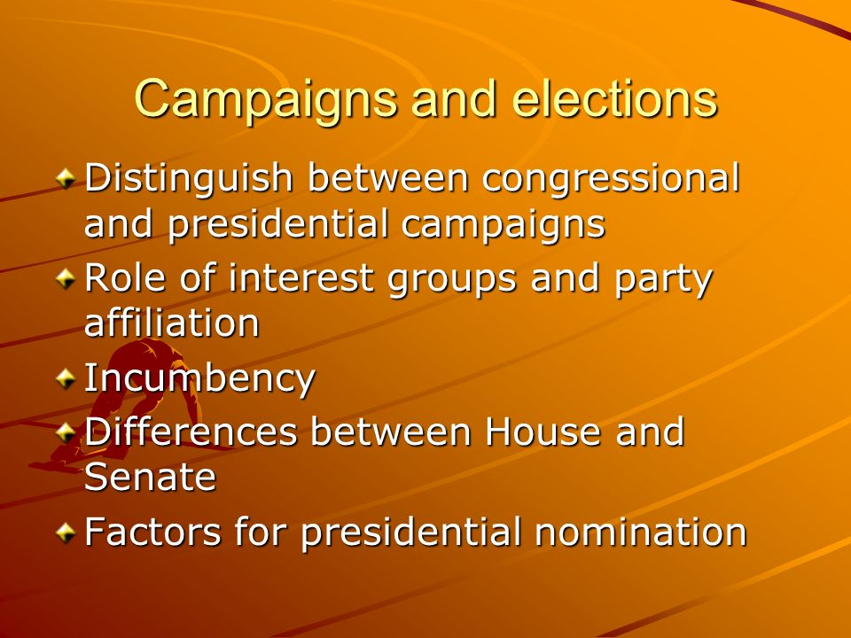 Campaigns and elections Distinguish between congressional and presidential campaigns Role of interest groups and party affiliation Incumbency Differen