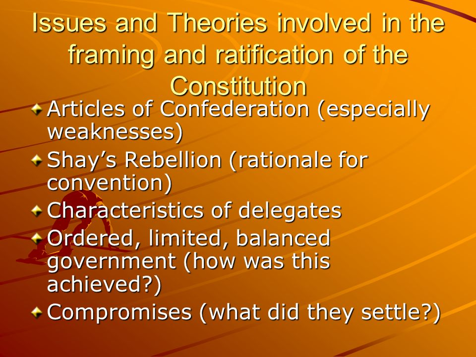 Issues and Theories involved in the framing and ratification of the Constitution Articles of Confederation (especially weaknesses) Shays Rebellion (ra
