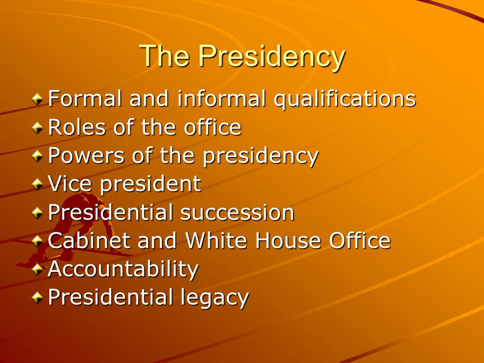 The Presidency Formal and informal qualifications Roles of the office Powers of the presidency Vice president Presidential succession Cabinet and Whit