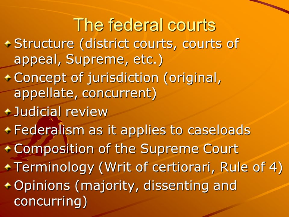 The federal courts Structure (district courts, courts of appeal, Supreme, etc.) Concept of jurisdiction (original, appellate, concurrent) Judicial rev