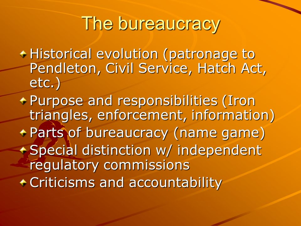 The bureaucracy Historical evolution (patronage to Pendleton, Civil Service, Hatch Act, etc.) Purpose and responsibilities (Iron triangles, enforcemen