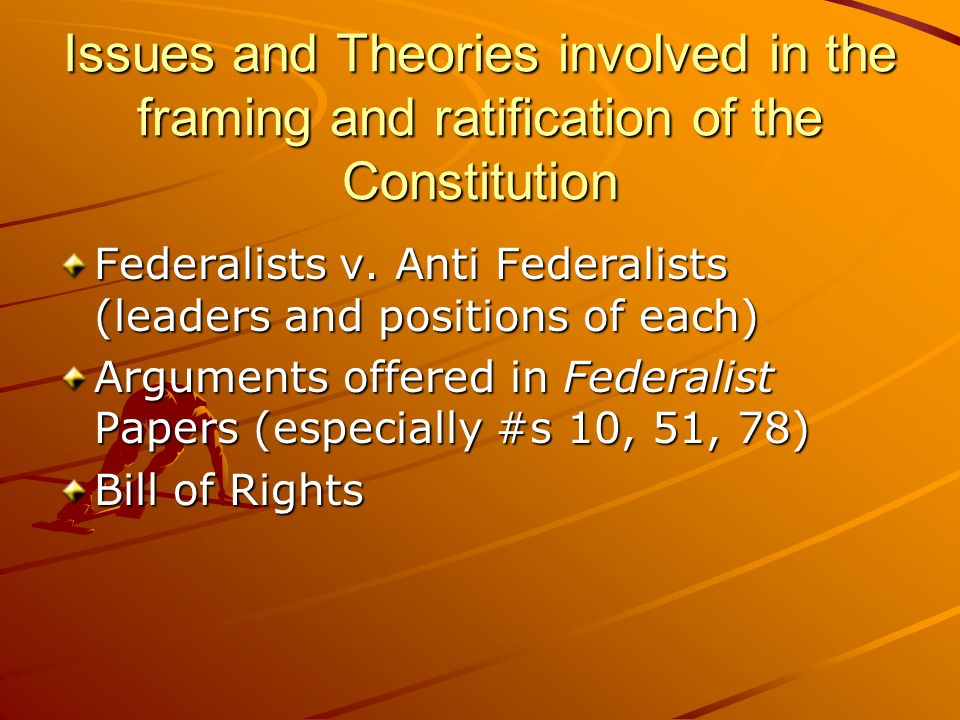 Issues and Theories involved in the framing and ratification of the Constitution Federalists v. Anti Federalists (leaders and positions of each) Argum