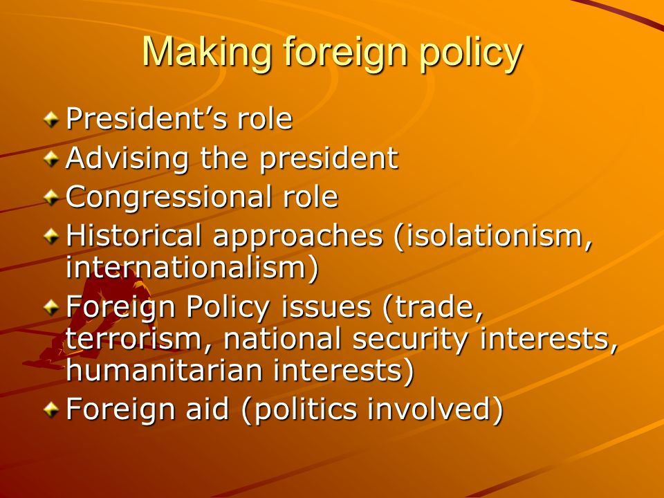 Making foreign policy Presidents role Advising the president Congressional role Historical approaches (isolationism, internationalism) Foreign Policy