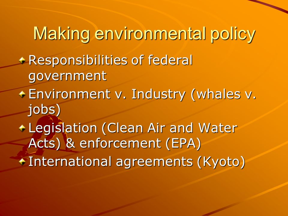 Making environmental policy Responsibilities of federal government Environment v. Industry (whales v. jobs) Legislation (Clean Air and Water Acts) & e