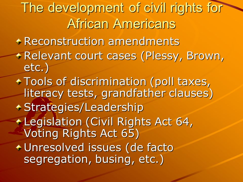The development of civil rights for African Americans Reconstruction amendments Relevant court cases (Plessy, Brown, etc.) Tools of discrimination (po