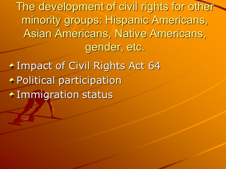 The development of civil rights for other minority groups: Hispanic Americans, Asian Americans, Native Americans, gender, etc. Impact of Civil Rights