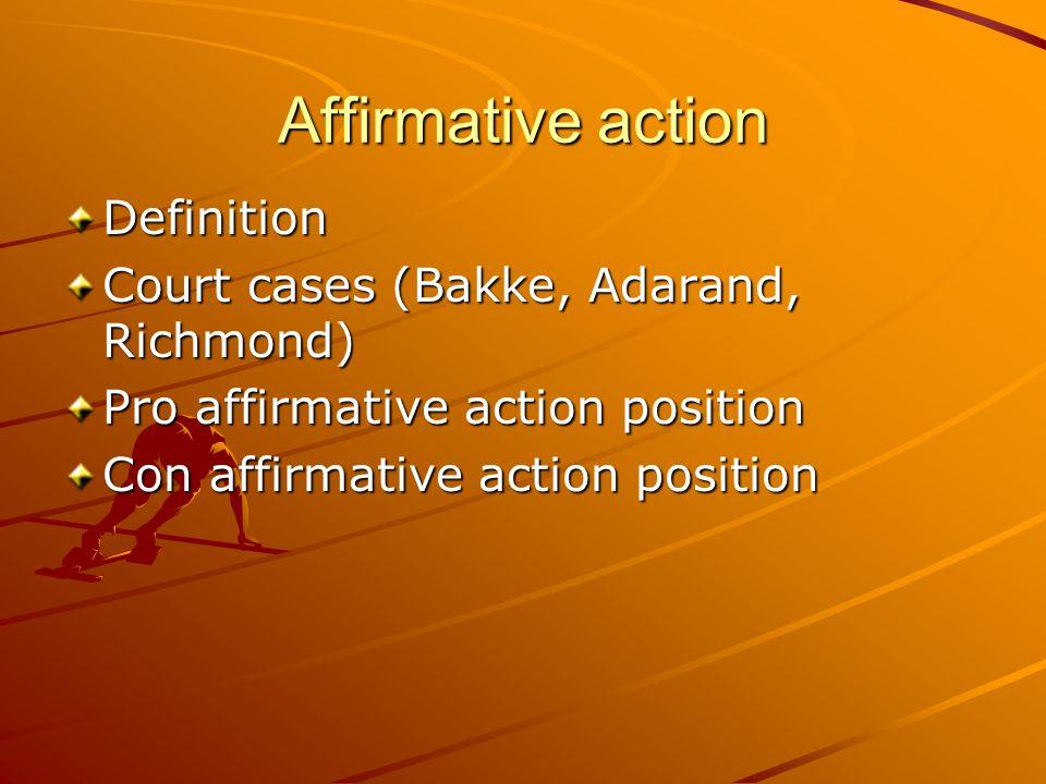 Affirmative action Definition Court cases (Bakke, Adarand, Richmond) Pro affirmative action position Con affirmative action position