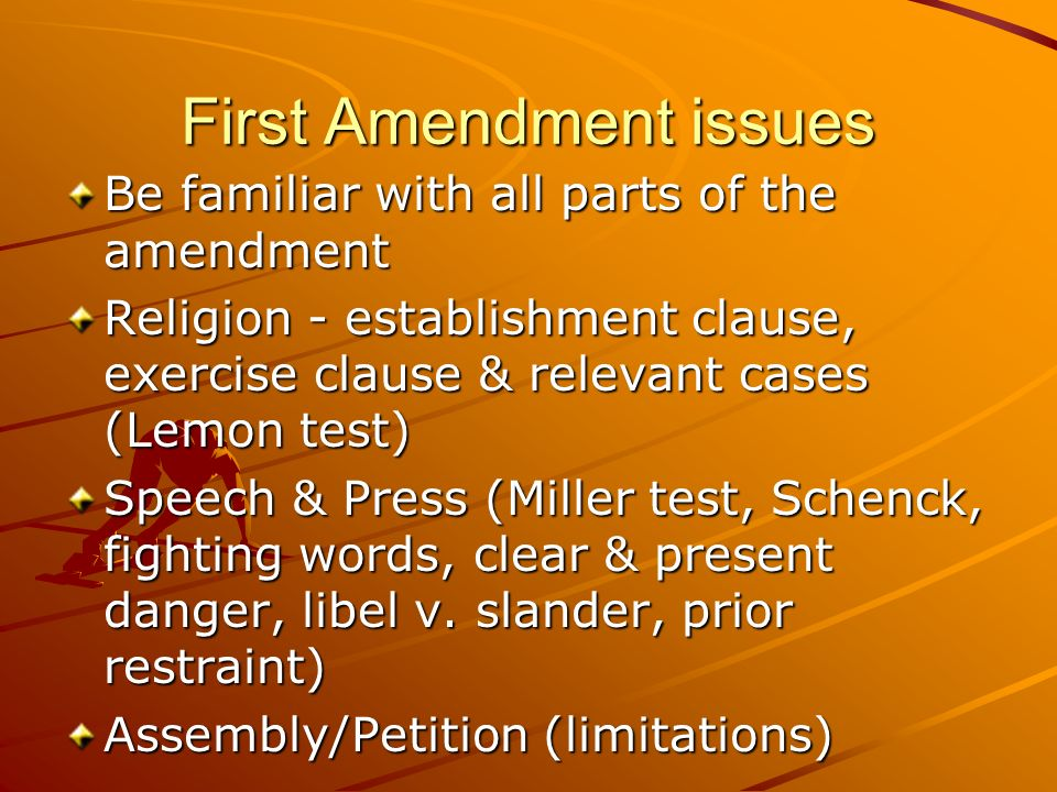 First Amendment issues Be familiar with all parts of the amendment Religion - establishment clause, exercise clause & relevant cases (Lemon test) Spee