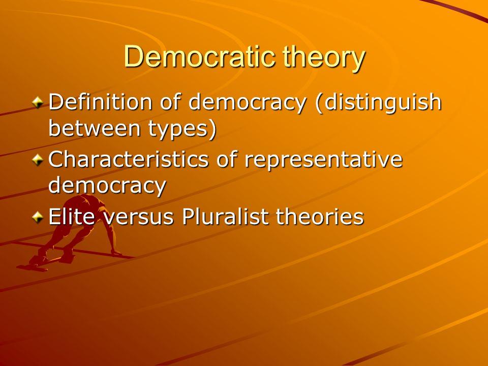 Democratic theory Definition of democracy (distinguish between types) Characteristics of representative democracy Elite versus Pluralist theories