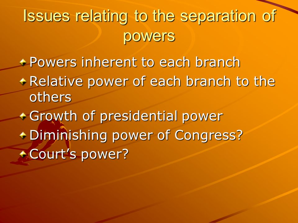 Issues relating to the separation of powers Powers inherent to each branch Relative power of each branch to the others Growth of presidential power Di