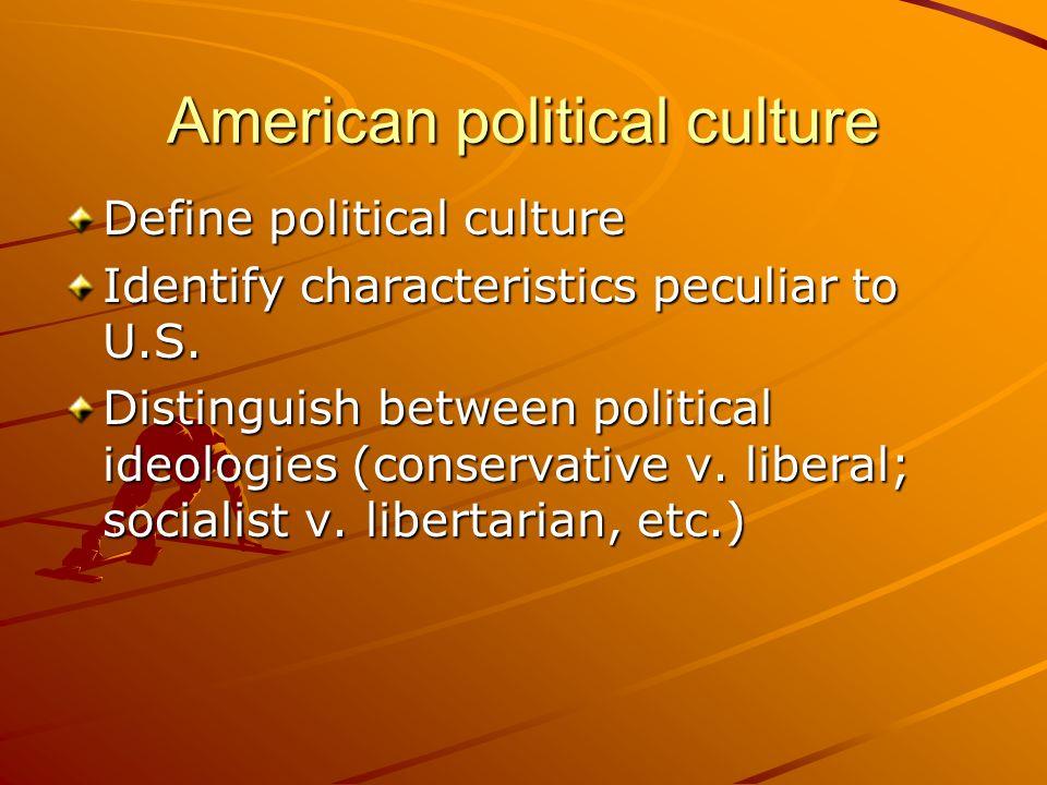 American political culture Define political culture Identify characteristics peculiar to U.S. Distinguish between political ideologies (conservative v