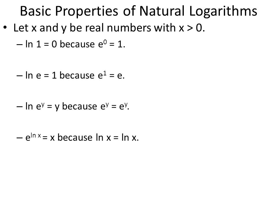 Basic Properties of Natural Logarithms Let x and y be real numbers with x > 0. – ln 1 = 0 because e 0 = 1. – ln e = 1 because e 1 = e. – ln e y = y be
