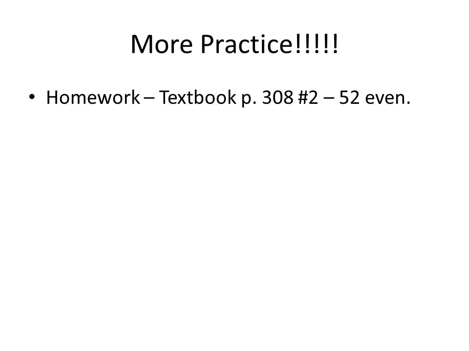 More Practice!!!!! Homework – Textbook p. 308 #2 – 52 even.