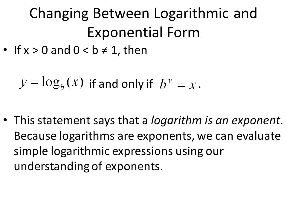 Changing Between Logarithmic and Exponential Form If x > 0 and 0 < b 1, then if and only if. This statement says that a logarithm is an exponent. Beca