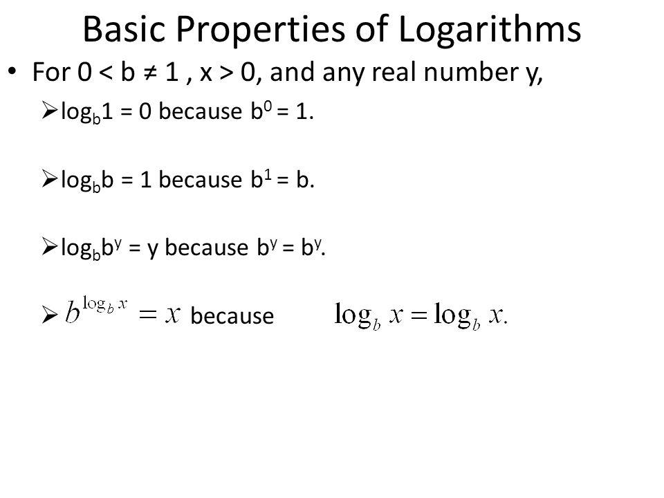 Basic Properties of Logarithms For 0 0, and any real number y, log b 1 = 0 because b 0 = 1. log b b = 1 because b 1 = b. log b b y = y because b y = b