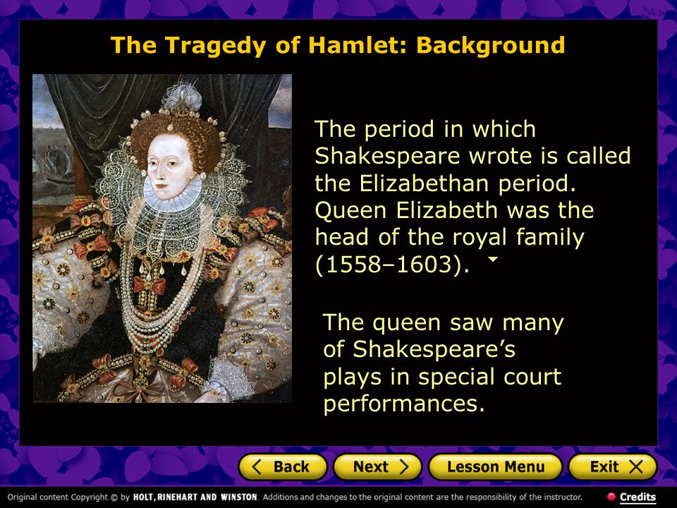 The period in which Shakespeare wrote is called the Elizabethan period. Queen Elizabeth was the head of the royal family (1558–1603). The Tragedy of H