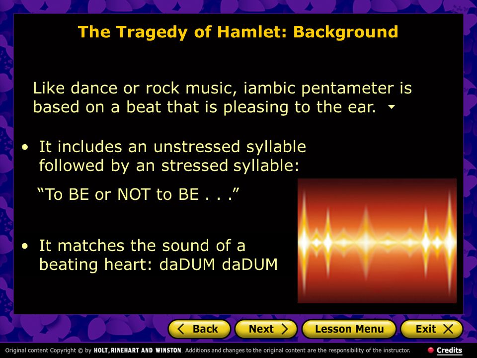 The Tragedy of Hamlet: Background Like dance or rock music, iambic pentameter is based on a beat that is pleasing to the ear. It matches the sound of