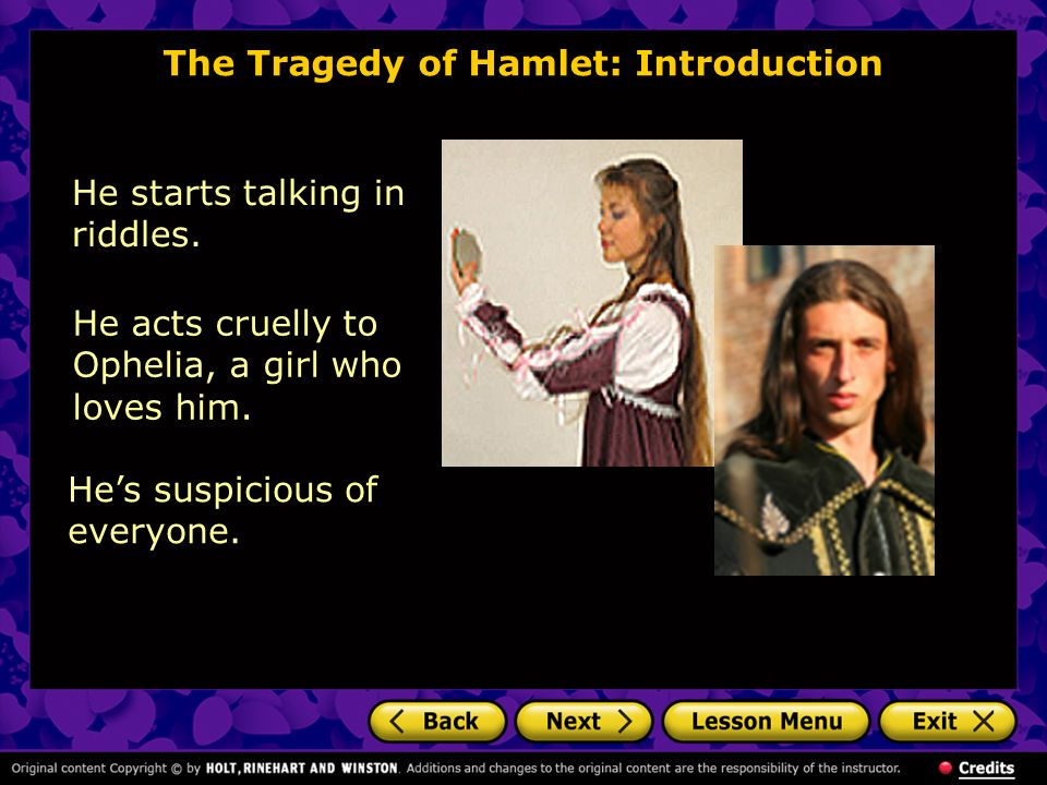 The Tragedy of Hamlet: Introduction He starts talking in riddles. He acts cruelly to Ophelia, a girl who loves him. Hes suspicious of everyone.