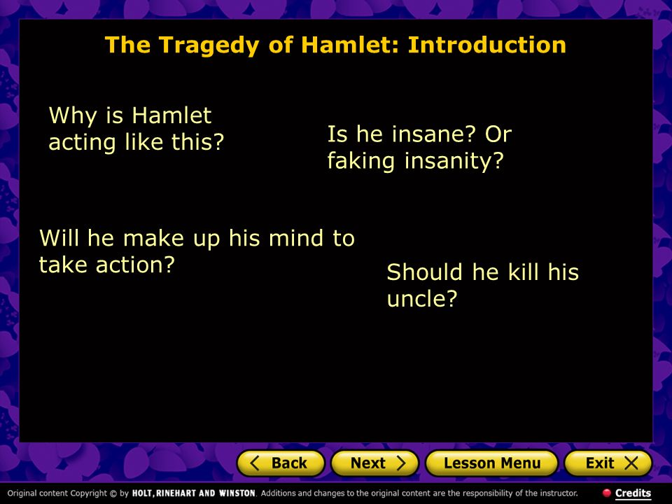 The Tragedy of Hamlet: Introduction Will he make up his mind to take action? Why is Hamlet acting like this? Is he insane? Or faking insanity? Should