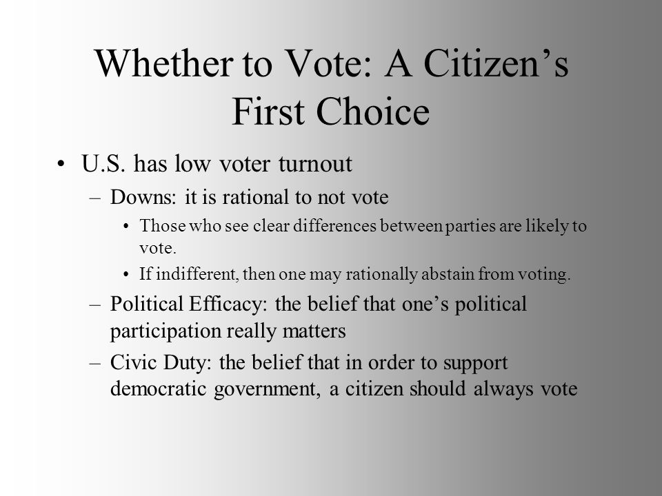 Whether to Vote: A Citizens First Choice U.S. has low voter turnout –Downs: it is rational to not vote Those who see clear differences between parties