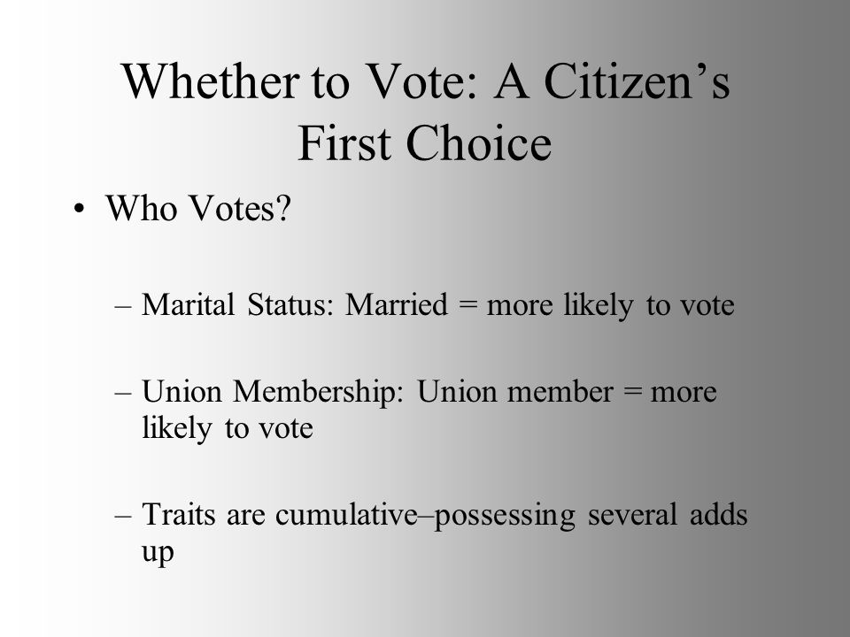 Whether to Vote: A Citizens First Choice Who Votes? –Marital Status: Married = more likely to vote –Union Membership: Union member = more likely to vo